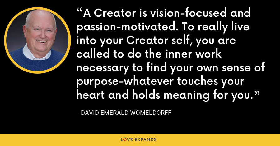 A Creator is vision-focused and passion-motivated. To really live into your Creator self, you are called to do the inner work necessary to find your own sense of purpose-whatever touches your heart and holds meaning for you. - David Emerald Womeldorff