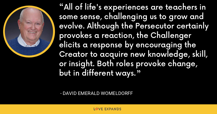 All of life's experiences are teachers in some sense, challenging us to grow and evolve. Although the Persecutor certainly provokes a reaction, the Challenger elicits a response by encouraging the Creator to acquire new knowledge, skill, or insight. Both roles provoke change, but in different ways. - David Emerald Womeldorff