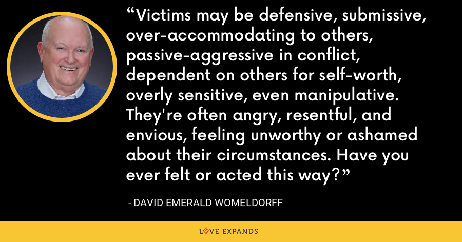Victims may be defensive, submissive, over-accommodating to others, passive-aggressive in conflict, dependent on others for self-worth, overly sensitive, even manipulative. They're often angry, resentful, and envious, feeling unworthy or ashamed about their circumstances. Have you ever felt or acted this way? - David Emerald Womeldorff