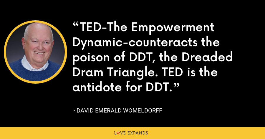TED-The Empowerment Dynamic-counteracts the poison of DDT, the Dreaded Dram Triangle. TED is the antidote for DDT. - David Emerald Womeldorff
