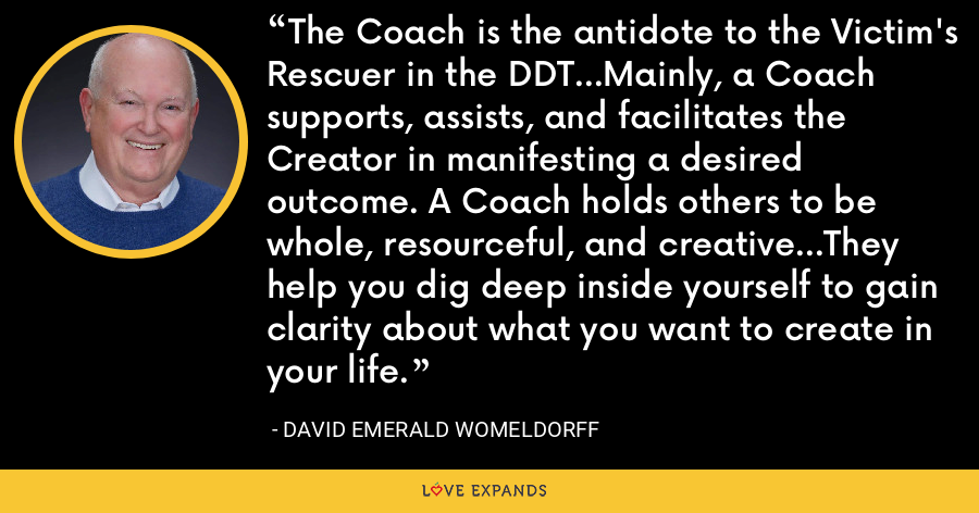 The Coach is the antidote to the Victim's Rescuer in the DDT...Mainly, a Coach supports, assists, and facilitates the Creator in manifesting a desired outcome. A Coach holds others to be whole, resourceful, and creative...They help you dig deep inside yourself to gain clarity about what you want to create in your life. - David Emerald Womeldorff