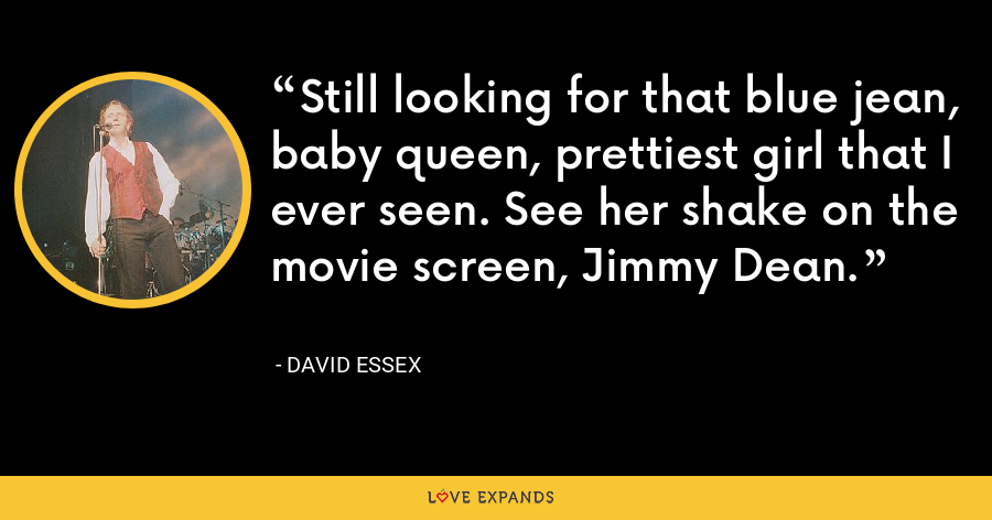 Still looking for that blue jean, baby queen, prettiest girl that I ever seen. See her shake on the movie screen, Jimmy Dean. - David Essex