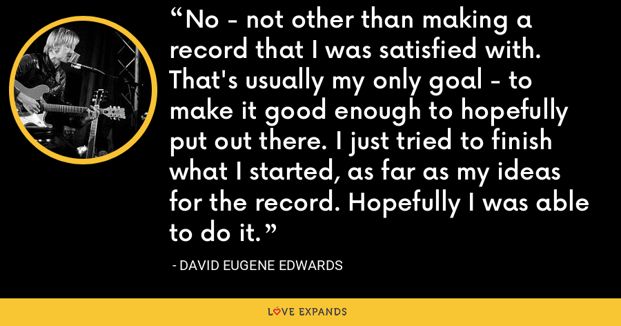 No - not other than making a record that I was satisfied with. That's usually my only goal - to make it good enough to hopefully put out there. I just tried to finish what I started, as far as my ideas for the record. Hopefully I was able to do it. - David Eugene Edwards