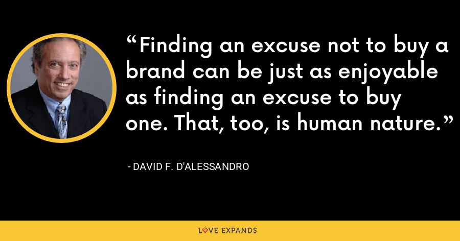 Finding an excuse not to buy a brand can be just as enjoyable as finding an excuse to buy one. That, too, is human nature. - David F. D'Alessandro