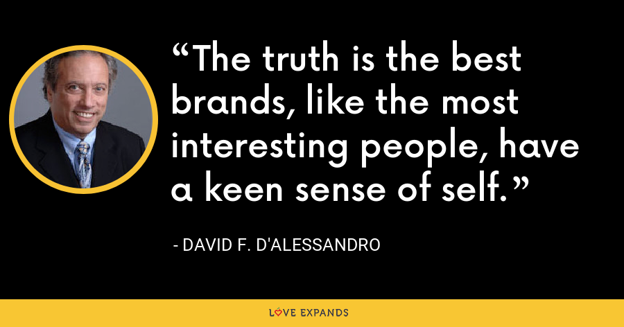 The truth is the best brands, like the most interesting people, have a keen sense of self. - David F. D'Alessandro