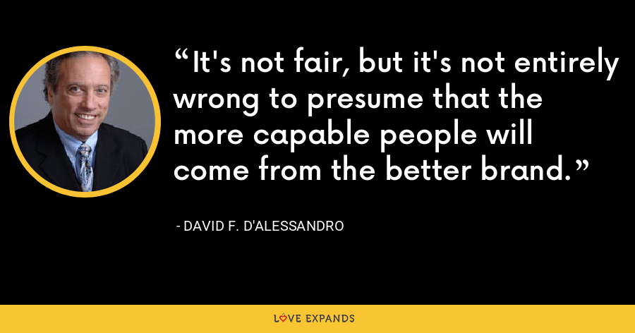 It's not fair, but it's not entirely wrong to presume that the more capable people will come from the better brand. - David F. D'Alessandro