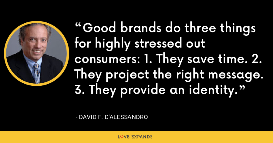 Good brands do three things for highly stressed out consumers: 1. They save time. 2. They project the right message. 3. They provide an identity. - David F. D'Alessandro