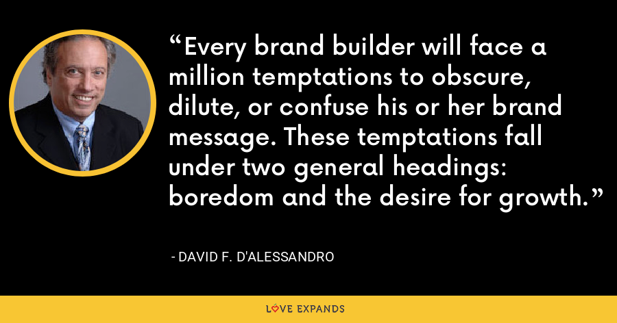 Every brand builder will face a million temptations to obscure, dilute, or confuse his or her brand message. These temptations fall under two general headings: boredom and the desire for growth. - David F. D'Alessandro