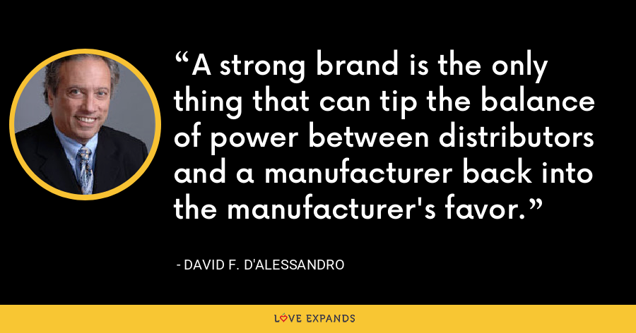 A strong brand is the only thing that can tip the balance of power between distributors and a manufacturer back into the manufacturer's favor. - David F. D'Alessandro