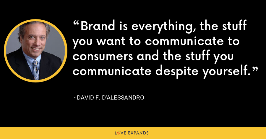 Brand is everything, the stuff you want to communicate to consumers and the stuff you communicate despite yourself. - David F. D'Alessandro