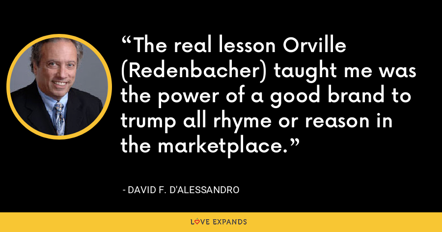 The real lesson Orville (Redenbacher) taught me was the power of a good brand to trump all rhyme or reason in the marketplace. - David F. D'Alessandro