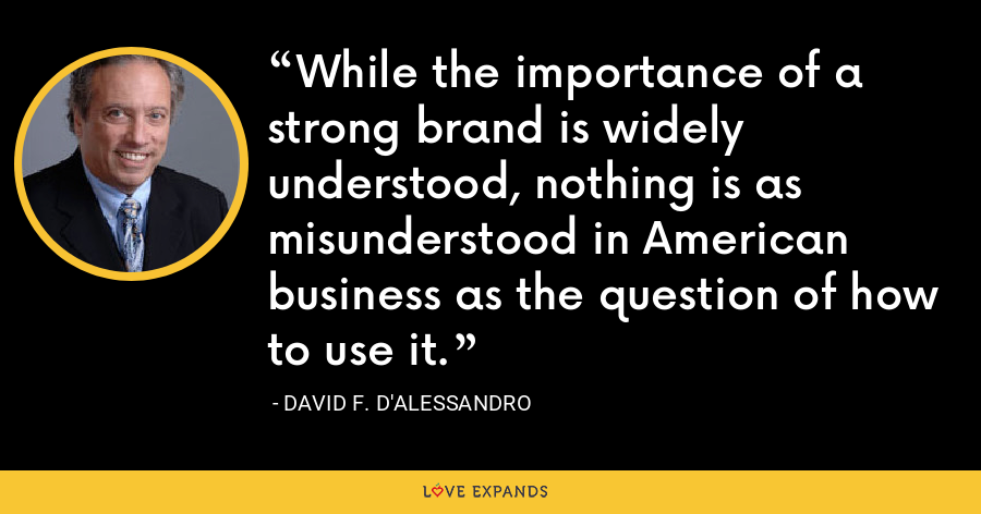 While the importance of a strong brand is widely understood, nothing is as misunderstood in American business as the question of how to use it. - David F. D'Alessandro