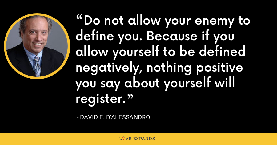 Do not allow your enemy to define you. Because if you allow yourself to be defined negatively, nothing positive you say about yourself will register. - David F. D'Alessandro