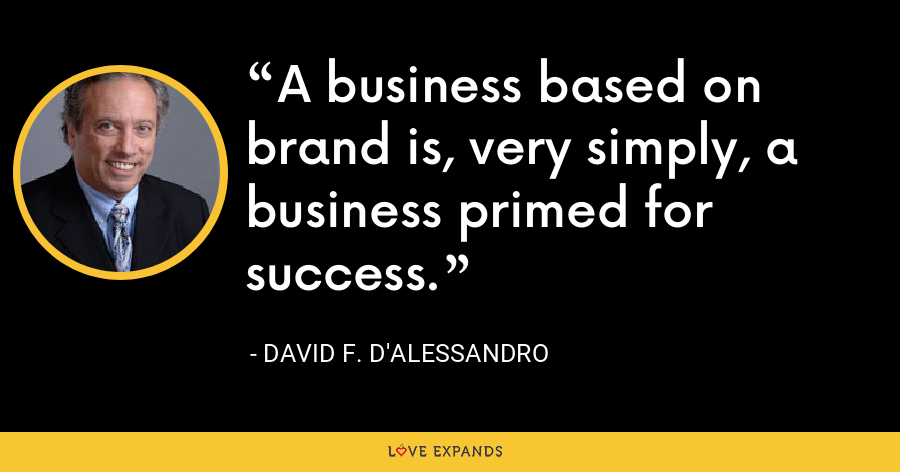 A business based on brand is, very simply, a business primed for success. - David F. D'Alessandro