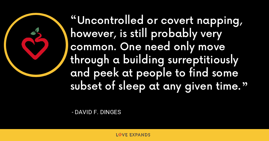 Uncontrolled or covert napping, however, is still probably very common. One need only move through a building surreptitiously and peek at people to find some subset of sleep at any given time. - David F. Dinges