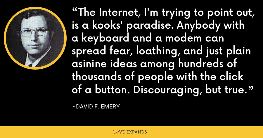 The Internet, I'm trying to point out, is a kooks' paradise. Anybody with a keyboard and a modem can spread fear, loathing, and just plain asinine ideas among hundreds of thousands of people with the click of a button. Discouraging, but true. - David F. Emery
