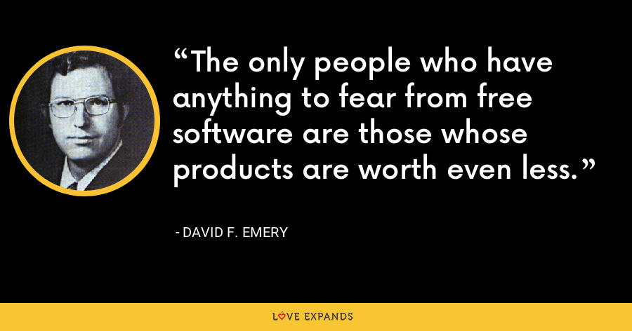 The only people who have anything to fear from free software are those whose products are worth even less. - David F. Emery
