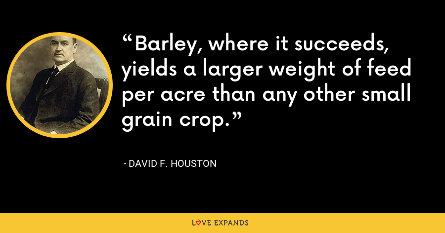 Barley, where it succeeds, yields a larger weight of feed per acre than any other small grain crop. - David F. Houston