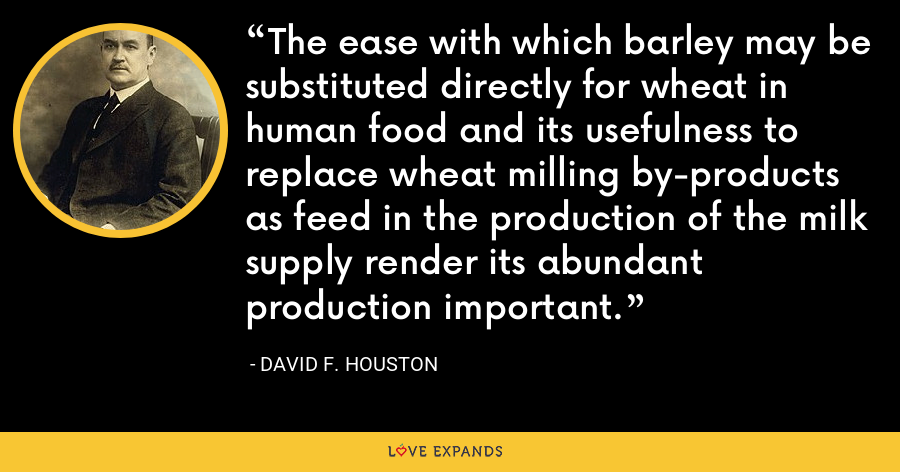 The ease with which barley may be substituted directly for wheat in human food and its usefulness to replace wheat milling by-products as feed in the production of the milk supply render its abundant production important. - David F. Houston