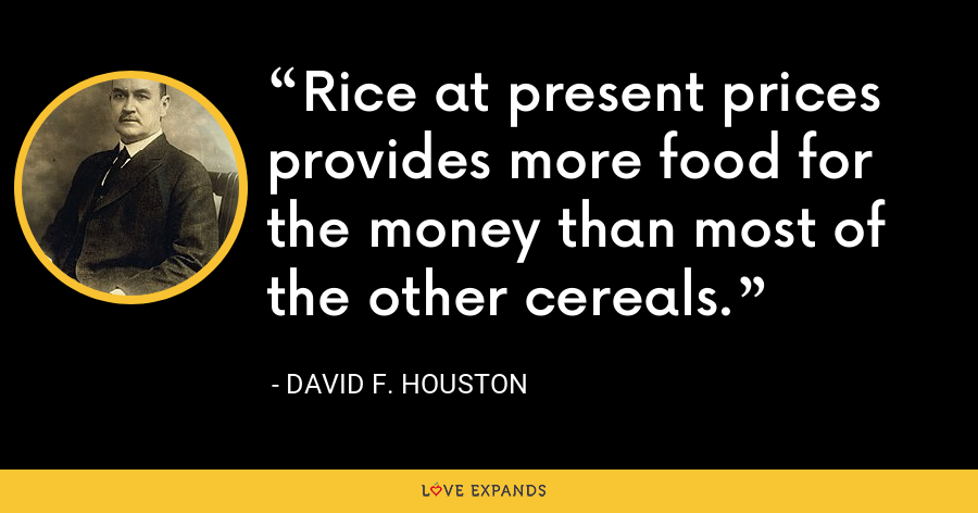Rice at present prices provides more food for the money than most of the other cereals. - David F. Houston