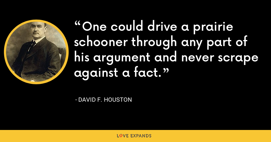 One could drive a prairie schooner through any part of his argument and never scrape against a fact. - David F. Houston