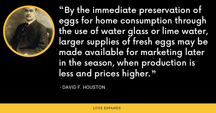 By the immediate preservation of eggs for home consumption through the use of water glass or lime water, larger supplies of fresh eggs may be made available for marketing later in the season, when production is less and prices higher. - David F. Houston