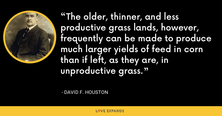 The older, thinner, and less productive grass lands, however, frequently can be made to produce much larger yields of feed in corn than if left, as they are, in unproductive grass. - David F. Houston