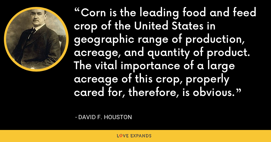 Corn is the leading food and feed crop of the United States in geographic range of production, acreage, and quantity of product. The vital importance of a large acreage of this crop, properly cared for, therefore, is obvious. - David F. Houston