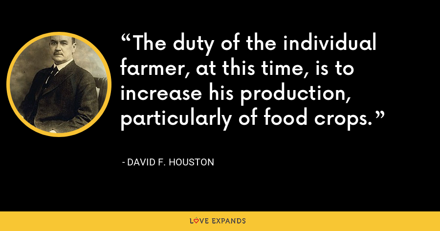 The duty of the individual farmer, at this time, is to increase his production, particularly of food crops. - David F. Houston