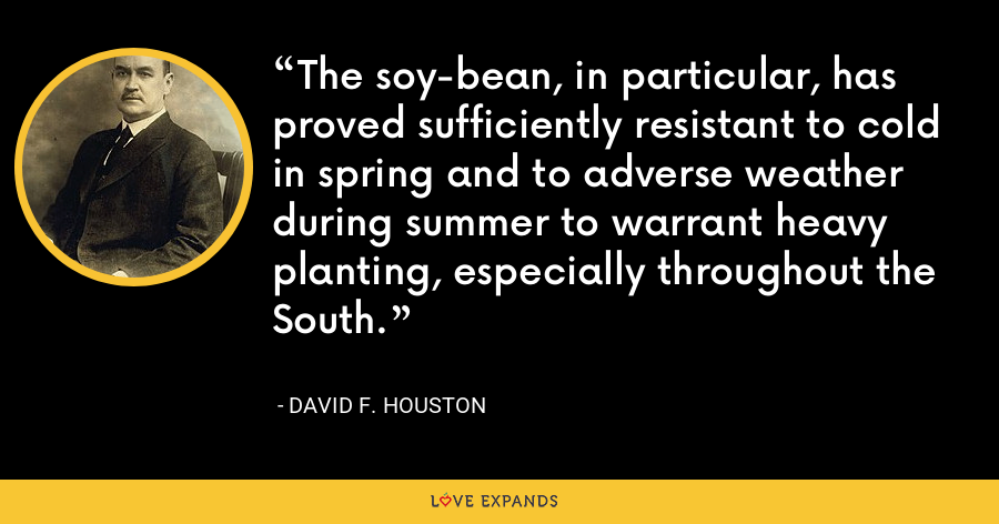 The soy-bean, in particular, has proved sufficiently resistant to cold in spring and to adverse weather during summer to warrant heavy planting, especially throughout the South. - David F. Houston
