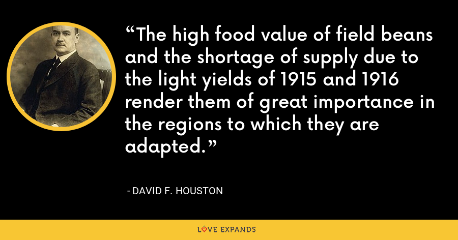 The high food value of field beans and the shortage of supply due to the light yields of 1915 and 1916 render them of great importance in the regions to which they are adapted. - David F. Houston