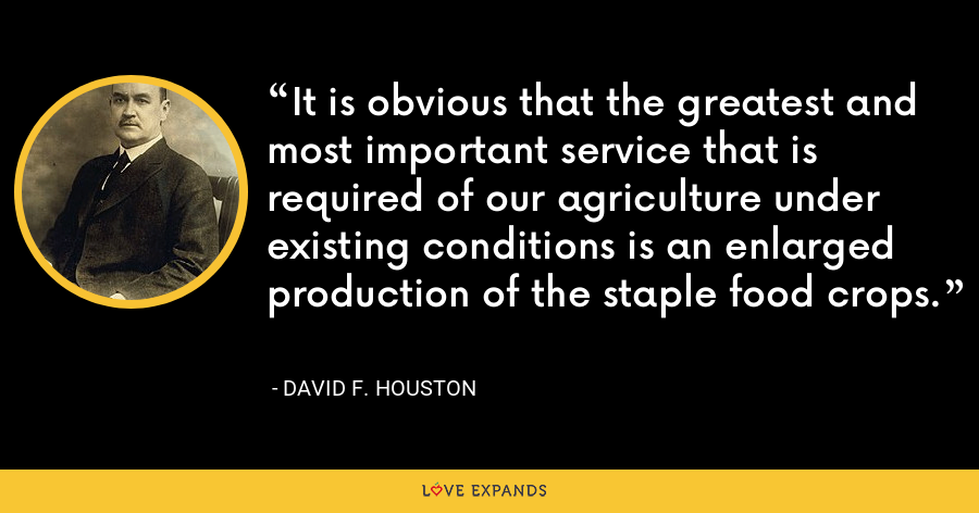 It is obvious that the greatest and most important service that is required of our agriculture under existing conditions is an enlarged production of the staple food crops. - David F. Houston
