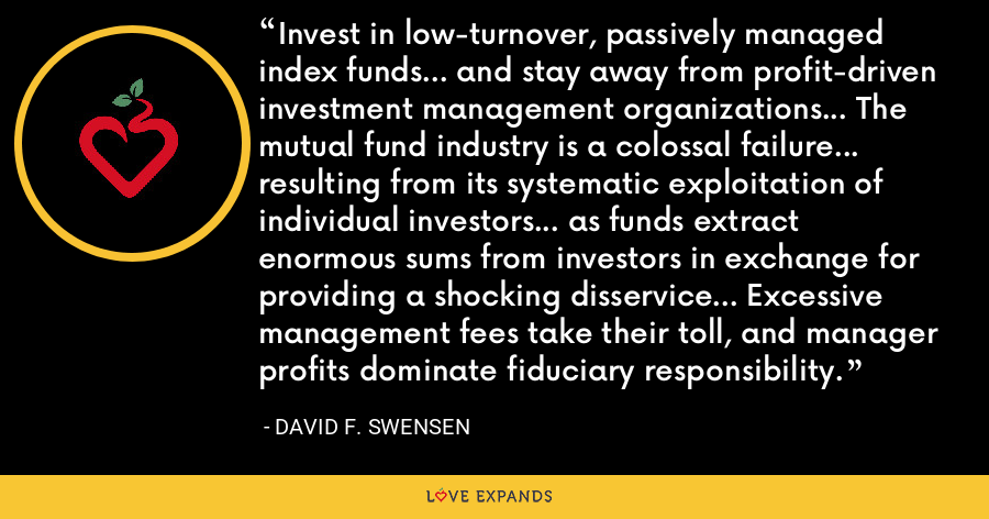 Invest in low-turnover, passively managed index funds... and stay away from profit-driven investment management organizations... The mutual fund industry is a colossal failure... resulting from its systematic exploitation of individual investors... as funds extract enormous sums from investors in exchange for providing a shocking disservice... Excessive management fees take their toll, and manager profits dominate fiduciary responsibility. - David F. Swensen