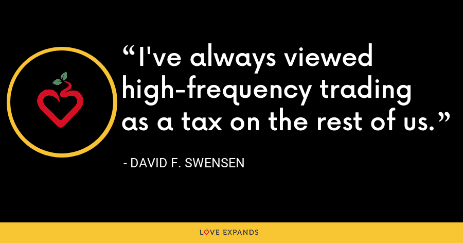 I've always viewed high-frequency trading as a tax on the rest of us. - David F. Swensen