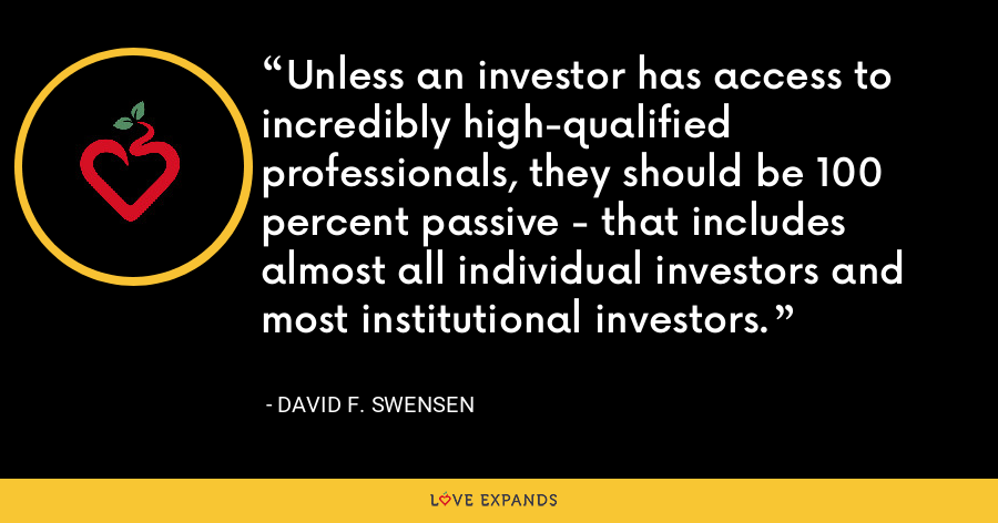 Unless an investor has access to incredibly high-qualified professionals, they should be 100 percent passive - that includes almost all individual investors and most institutional investors. - David F. Swensen