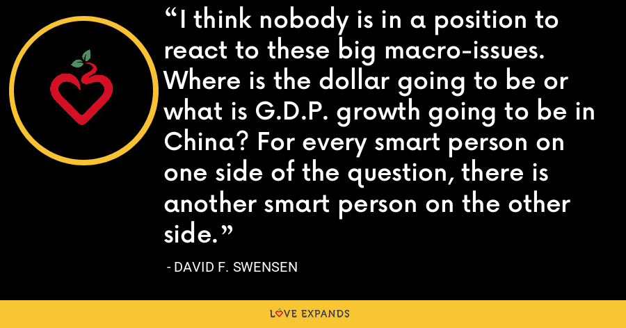 I think nobody is in a position to react to these big macro-issues. Where is the dollar going to be or what is G.D.P. growth going to be in China? For every smart person on one side of the question, there is another smart person on the other side. - David F. Swensen