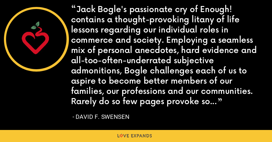 Jack Bogle's passionate cry of Enough! contains a thought-provoking litany of life lessons regarding our individual roles in commerce and society. Employing a seamless mix of personal anecdotes, hard evidence and all-too-often-underrated subjective admonitions, Bogle challenges each of us to aspire to become better members of our families, our professions and our communities.  Rarely do so few pages provoke so much thought.  Read this book. - David F. Swensen