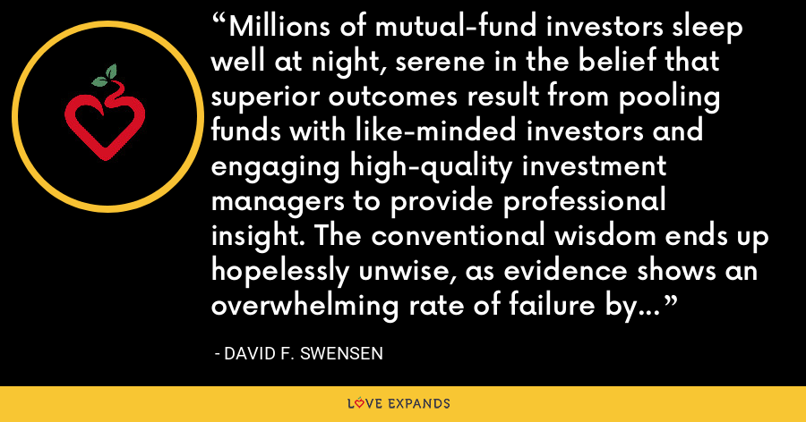 Millions of mutual-fund investors sleep well at night, serene in the belief that superior outcomes result from pooling funds with like-minded investors and engaging high-quality investment managers to provide professional insight. The conventional wisdom ends up hopelessly unwise, as evidence shows an overwhelming rate of failure by mutual funds to deliver on promises. - David F. Swensen