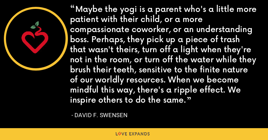 Maybe the yogi is a parent who's a little more patient with their child, or a more compassionate coworker, or an understanding boss. Perhaps, they pick up a piece of trash that wasn't theirs, turn off a light when they're not in the room, or turn off the water while they brush their teeth, sensitive to the finite nature of our worldly resources. When we become mindful this way, there's a ripple effect. We inspire others to do the same. - David F. Swensen