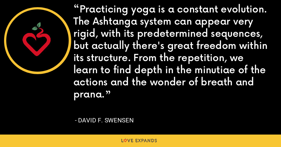 Practicing yoga is a constant evolution. The Ashtanga system can appear very rigid, with its predetermined sequences, but actually there's great freedom within its structure. From the repetition, we learn to find depth in the minutiae of the actions and the wonder of breath and prana. - David F. Swensen