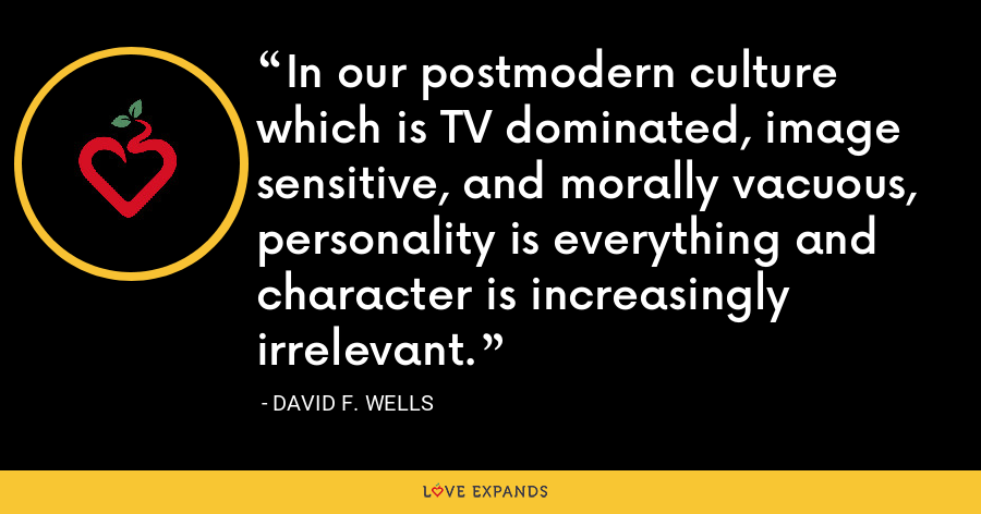 In our postmodern culture which is TV dominated, image sensitive, and morally vacuous, personality is everything and character is increasingly irrelevant. - David F. Wells