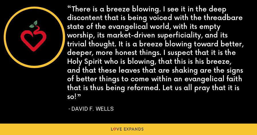 There is a breeze blowing. I see it in the deep discontent that is being voiced with the threadbare state of the evangelical world, with its empty worship, its market-driven superficiality, and its trivial thought. It is a breeze blowing toward better, deeper, more honest things. I suspect that it is the Holy Spirit who is blowing, that this is his breeze, and that these leaves that are shaking are the signs of better things to come within an evangelical faith that is thus being reformed. Let us all pray that it is so! - David F. Wells