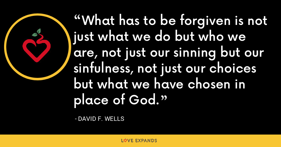 What has to be forgiven is not just what we do but who we are, not just our sinning but our sinfulness, not just our choices but what we have chosen in place of God. - David F. Wells