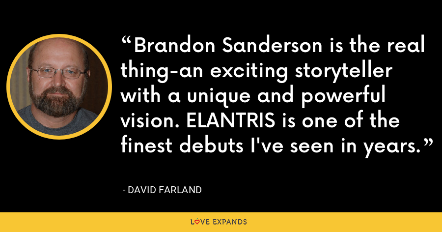 Brandon Sanderson is the real thing-an exciting storyteller with a unique and powerful vision. ELANTRIS is one of the finest debuts I've seen in years. - David Farland