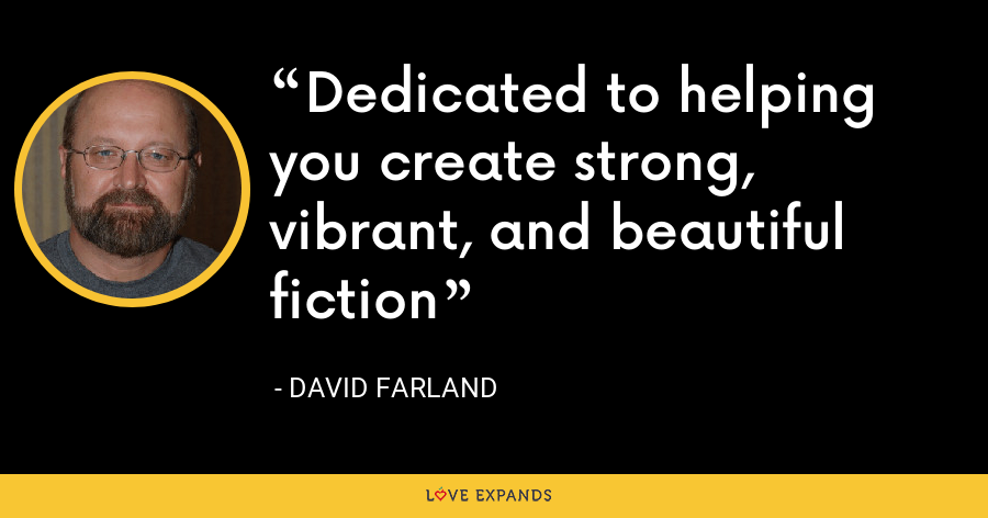 Dedicated to helping you create strong, vibrant, and beautiful fiction - David Farland