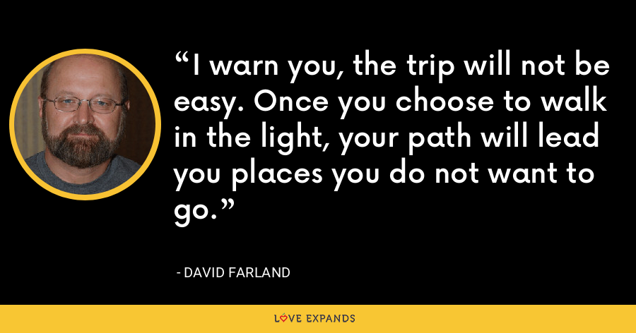 I warn you, the trip will not be easy. Once you choose to walk in the light, your path will lead you places you do not want to go. - David Farland