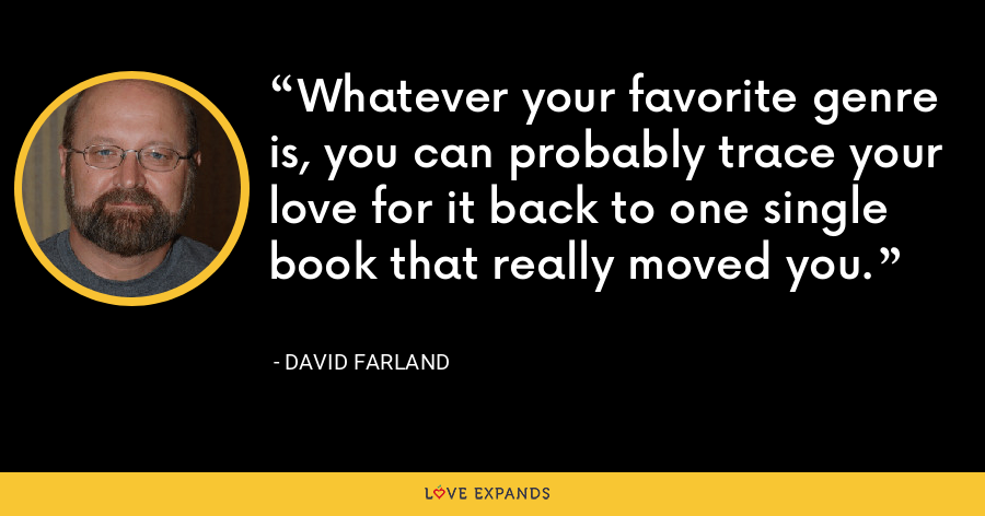 Whatever your favorite genre is, you can probably trace your love for it back to one single book that really moved you. - David Farland