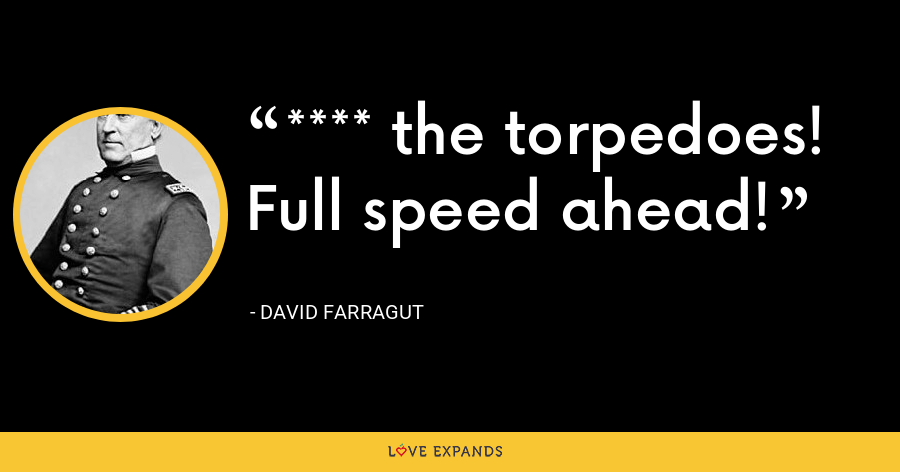 **** the torpedoes! Full speed ahead! - David Farragut