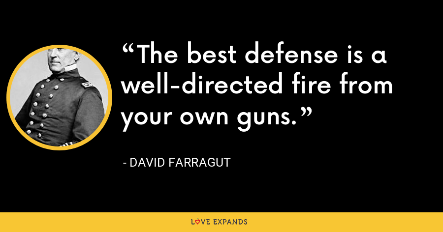 The best defense is a well-directed fire from your own guns. - David Farragut