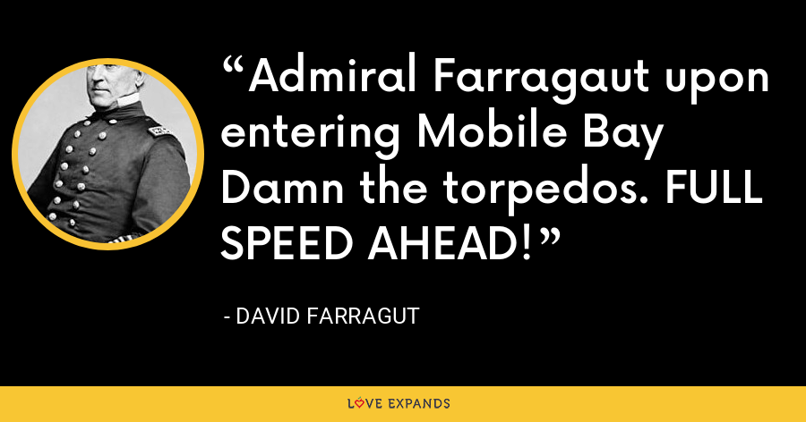 Admiral Farragaut upon entering Mobile Bay Damn the torpedos. FULL SPEED AHEAD! - David Farragut